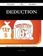 Deduction 103 Success Secrets - 103 Most Asked Questions On Deduction - What You Need To Know