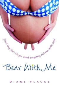 Bear With Me: What They Don't Tell You About Pregnancy and New Motherhood