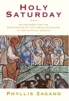 Holy Saturday: An Argument for the Restoration of the Female Diaconate in the Catholic Church by Phyllis Zagano