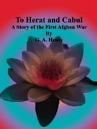 To Herat and Cabul: A Story of the First Afghan War by G. A. Henty