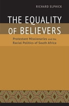 The Equality of Believers: Protestant Missionaries and the Racial Politics of South Africa by Richard Elphick