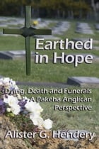 Earthed in Hope: Dying, Death and Funerals – A Pakeha Anglican Perspective by Alister G. Hendery
