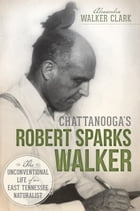Chattanooga's Robert Sparks Walker: The Unconventional Life of an East Tennessee Naturalist by Alexandra Walker Clark