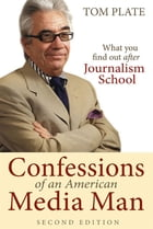 Confessions of an American Media Man (2nd Edition): What You Want to Find Out After Journalism School by Tom Plate