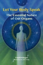 Let Your Body Speak: The Essential Nature of Our Organs by Ewald Kliegel