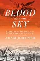 Blood from the Sky: Miracles and Politics in the Early American Republic by Adam Jortner