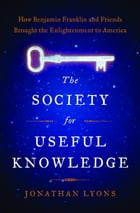 The Society for Useful Knowledge: How Benjamin Franklin and Friends Brought the Enlightenment to…