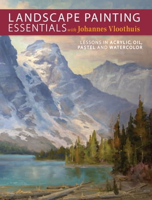 Landscape Painting Essentials with Johannes Vloothuis: Lessons in Acrylic, Oil, Pastel and Watercolor by Johannes Vloothuis