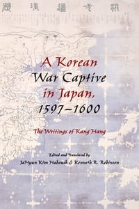 A Korean War Captive in Japan, 1597?1600: The Writings of Kang Hang