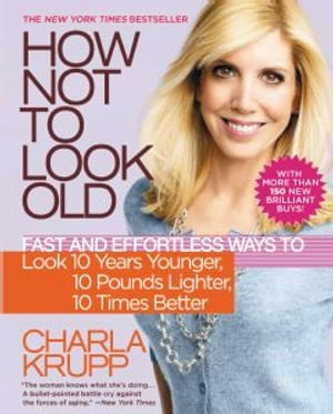 How Not to Look Old Fast and Effortless Ways to Look 10 Years Younger,  10 Pounds Lighter,  10 Times Better