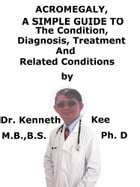 Acromegaly, A Simple Guide To The Condition, Diagnosis, Treatment And Related Conditions by Kenneth Kee