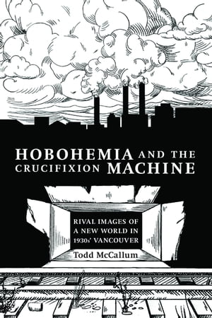 Hobohemia and the Crucifixion Machine Rival Images of a New World in 1930s Vancouver