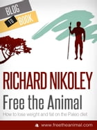 Free The Animal: Weight Loss With The Paleo Diet (aka The Caveman Diet) by Richard Nikoley