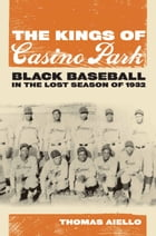 The Kings of Casino Park: Black Baseball in the Lost Season of 1932 by Thomas Aiello