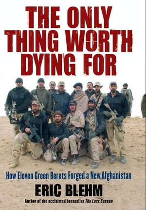 The Only Thing Worth Dying For How Eleven Green Berets Fought for a New Afghanistan