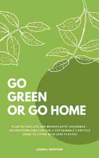 Go Green Or Go Home: Plastic-Free Life And Microplastic Avoidance - Instructions And Tips For A Sustainable Lifestyle (Guide To Living With Less Plastic)