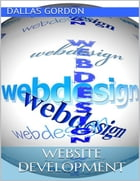 Website Development: The Go to Guide for Developing Money Making Websites by Dallas Gordon