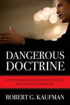 Dangerous Doctrine: How Obama's Grand Strategy Weakened America by Robert G. Kaufman