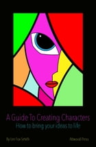 A Guide To Creating Characters: How To Bring Your Ideas To Life by Lee Fox-Smith