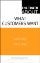 The Truth About What Customers Want by Michael R. Solomon