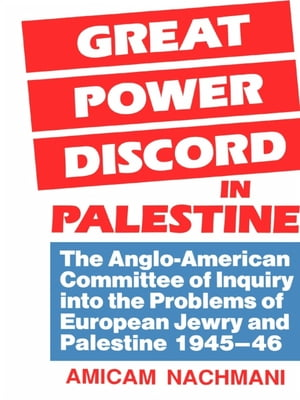 Great Power Discord in Palestine The Anglo-American Committee of Inquiry into the Problems of European Jewry and Palestine 1945-46