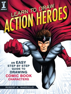 Learn to Draw Action Heroes: An Easy Step by Step Guide to Drawing Comic Book Characters by Robert Marzullo