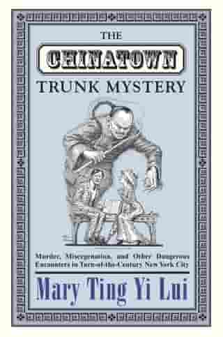 The Chinatown Trunk Mystery: Murder, Miscegenation, and Other Dangerous Encounters in Turn-of-the-Century New York City by Mary Ting Yi Lui