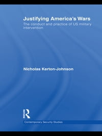 Justifying America's Wars: The Conduct and Practice of US Military Intervention