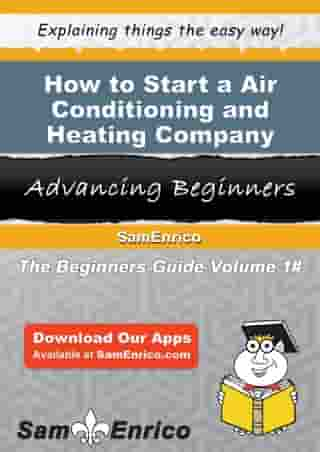 How to Start a Air Conditioning and Heating Company Business: How to Start a Air Conditioning and Heating Company Business by Janie Collier