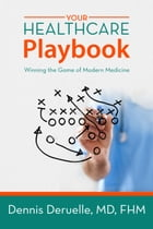 Your Healthcare Playbook: Winning the Game of Modern Medicine by Dr. Dennis Deruelle