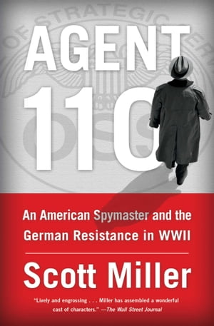 Agent 110: An American Spymaster and the German Resistance in WWII by Scott Jeffrey Miller