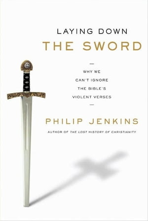 Laying Down the Sword Why We Can't Ignore the Bible's Violent Verses