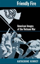 Friendly Fire : American Images of the Vietnam War: American Images of the Vietnam War by Katherine Kinney