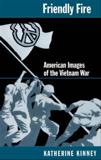 Friendly Fire : American Images of the Vietnam War: American Images of the Vietnam War
