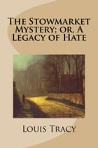 The Stowmarket Mystery; Or, A Legacy of Hate by Louis Tracy