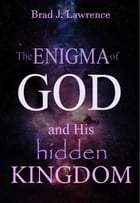 The Enigma of God and His Hidden Kingdom by Brad J. Lawrence