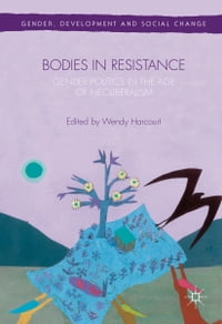 Bodies in Resistance: Gender and Sexual Politics in the Age of Neoliberalism