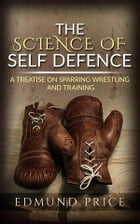 The Science of Self Defence: A Treatise on Sparring and Wrestling, Including Complete Instructions in Training and Physical Development by Edmund Price