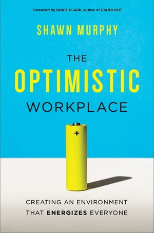 The Optimistic Workplace: Creating an Environment That Energizes Everyone by Shawn Murphy