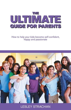 The Ultimate Guide for Parents: How to help your kids become self-confident, happy and passionate by Lesley Strachan
