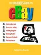 The Beginner's Guide to Buying and Selling on eBay by Clare McCann