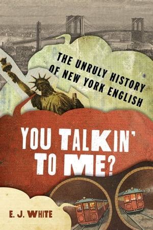 You Talkin' To Me?: The Unruly History of New York English by E.J. White