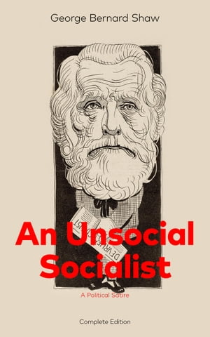 An Unsocial Socialist (A Political Satire) - Complete Edition: A Humorous Take on Socialism in Contemporary Victorian England From the Renowned Author by George  Bernard  Shaw
