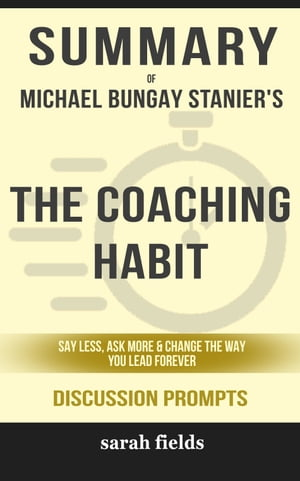 Summary of The Coaching Habit: Say Less, Ask More & Change the Way You Lead Forever by Michael Bungay Stanier (Discussion Prompts)