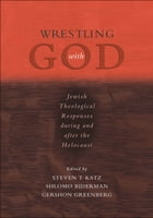 Wrestling with God: Jewish Theological Responses during and after the Holocaust by Steven T. Katz