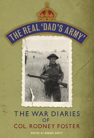 The Real 'Dad's Army' The War Diaries of Col. Rodney Foster