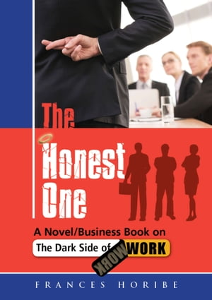 The Honest One: A Novel/Business Book on the Dark Side of Work by Frances Horibe