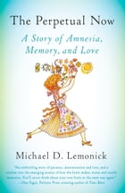 The Perpetual Now: A Story of Amnesia, Memory, and Love by Michael D. Lemonick