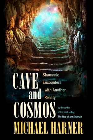Cave and Cosmos Shamanic Encounters with Another Reality