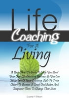 Life Coaching For A Living: A Basic How-To Guide To Help You Start Your Own Life Coaching Business So You Can Make Use Of Your C by Duane F. Wilson